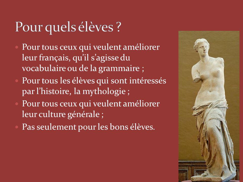 Pour tous ceux qui veulent améliorer leur français, qu'il s'agisse du vocabulaire ou de la grammaire ; Pour tous les élèves qui sont intéressés par l'histoire, la mythologie ; Pour tous ceux qui veulent améliorer leur culture générale ; Pas seulement pour les bons élèves.