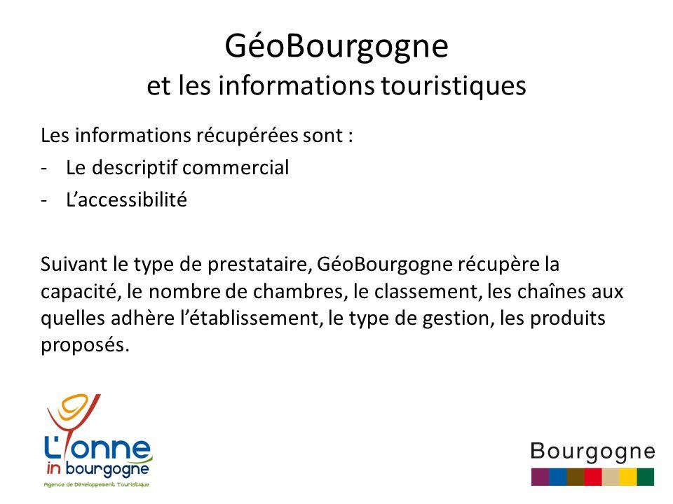 GéoBourgogne et les informations touristiques Les informations récupérées sont : -Le descriptif commercial -L'accessibilité Suivant le type de prestataire, GéoBourgogne récupère la capacité, le nombre de chambres, le classement, les chaînes aux quelles adhère l'établissement, le type de gestion, les produits proposés.