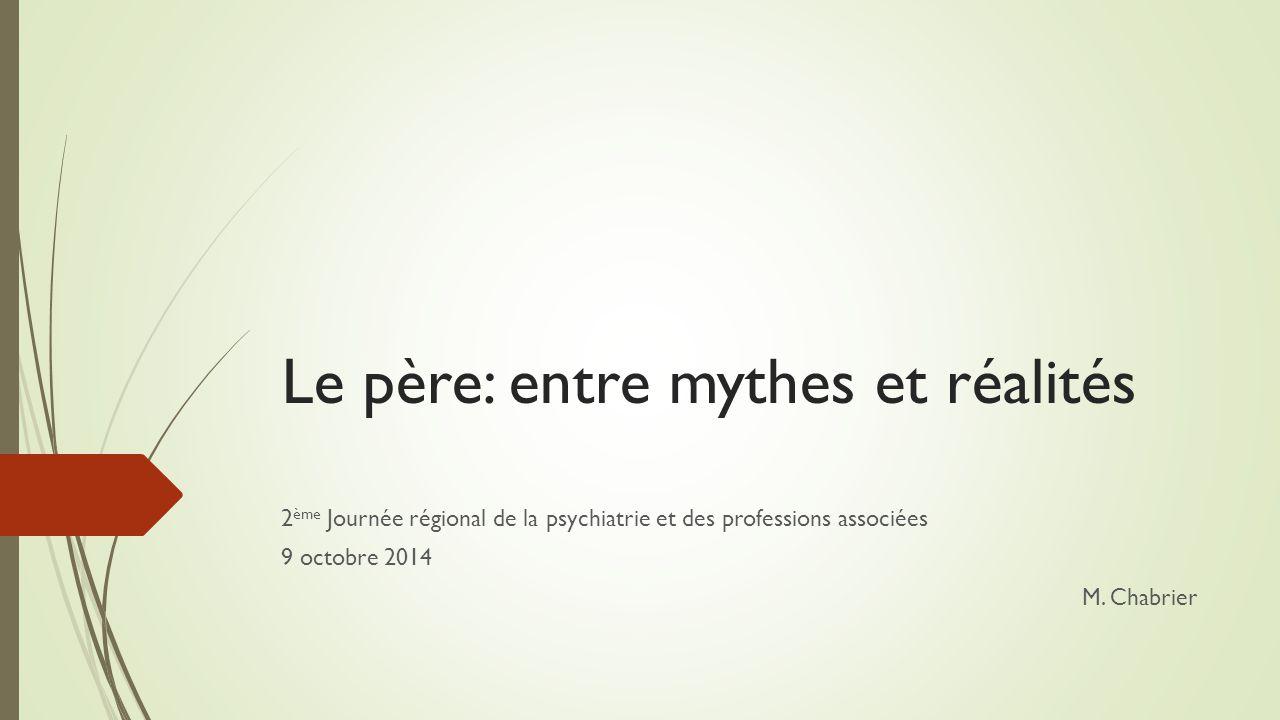 Le père: entre mythes et réalités 2 ème Journée régional de la psychiatrie et des professions associées 9 octobre 2014 M. Chabrier
