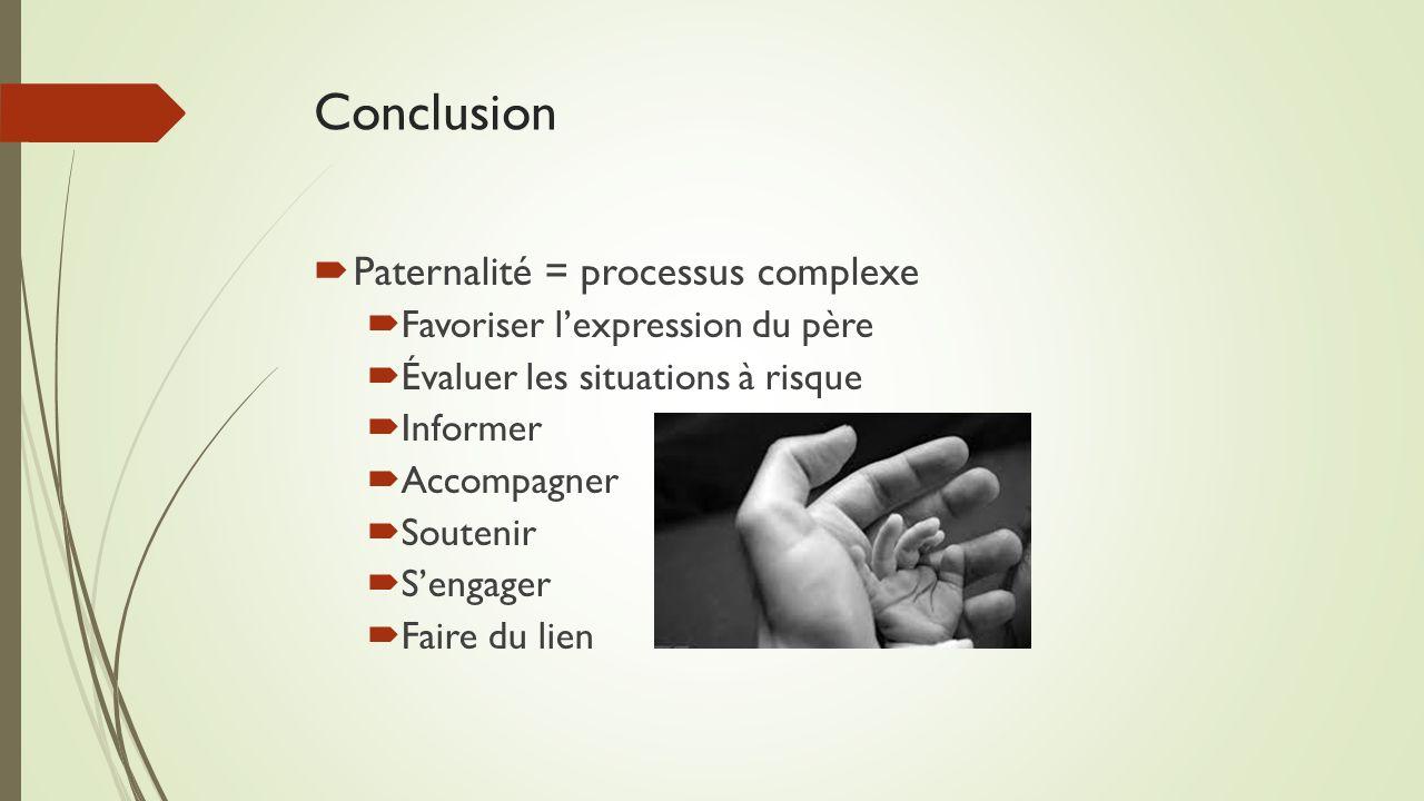 Conclusion  Paternalité = processus complexe  Favoriser l'expression du père  Évaluer les situations à risque  Informer  Accompagner  Soutenir  S'engager  Faire du lien