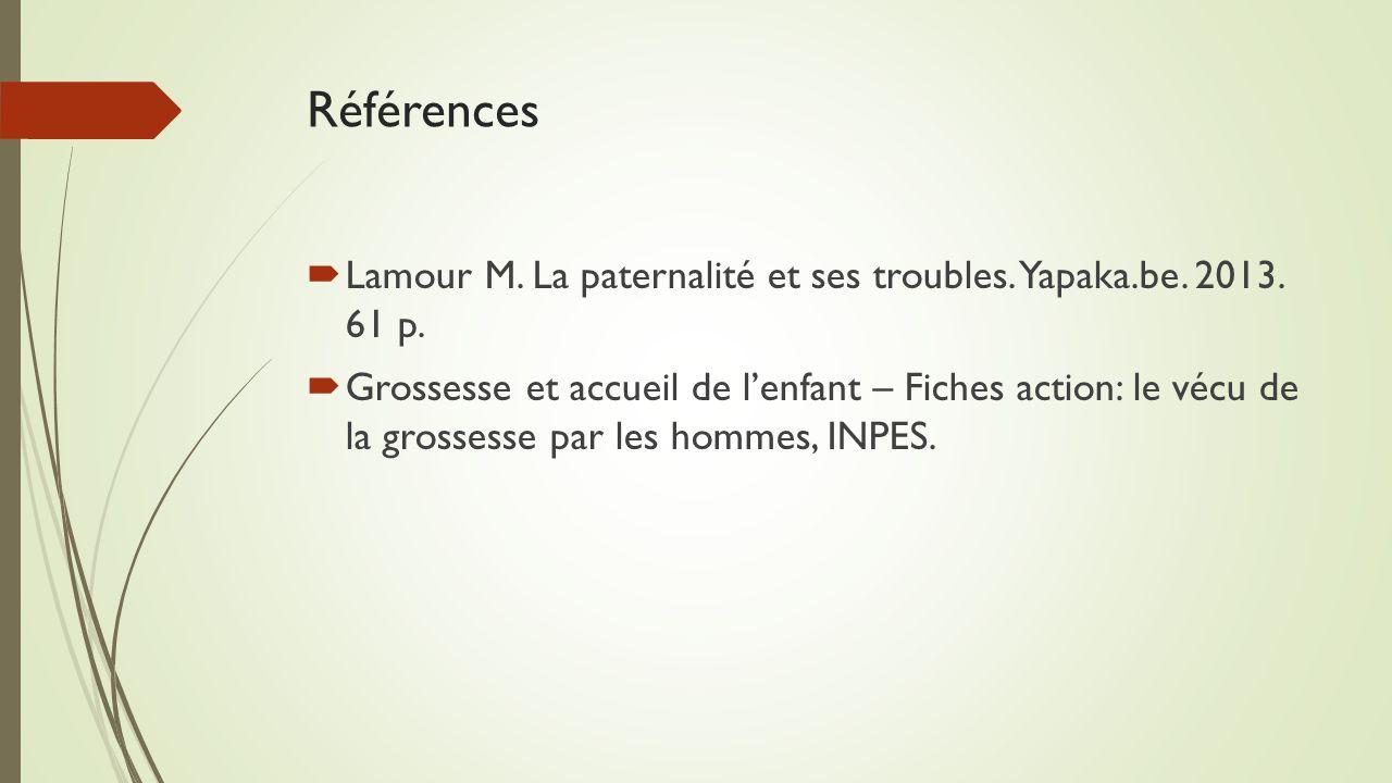 Références  Lamour M. La paternalité et ses troubles. Yapaka.be. 2013. 61 p.  Grossesse et accueil de l'enfant – Fiches action: le vécu de la grosse