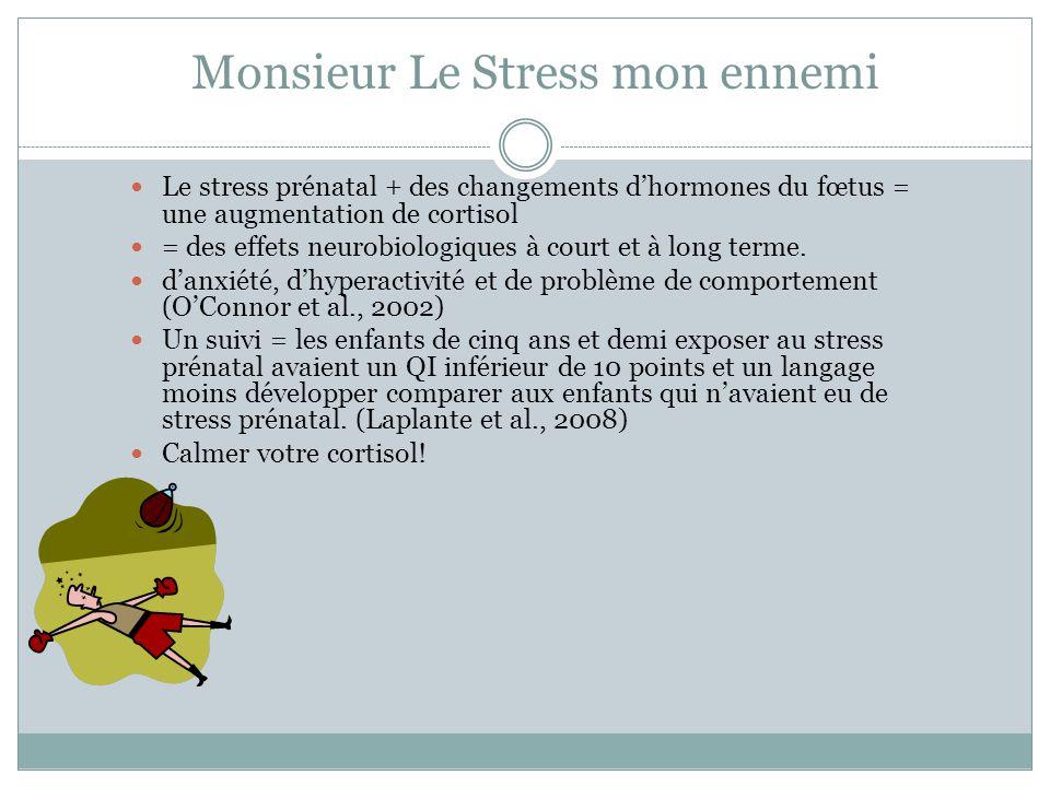Monsieur Le Stress mon ennemi Le stress prénatal + des changements d'hormones du fœtus = une augmentation de cortisol = des effets neurobiologiques à court et à long terme.