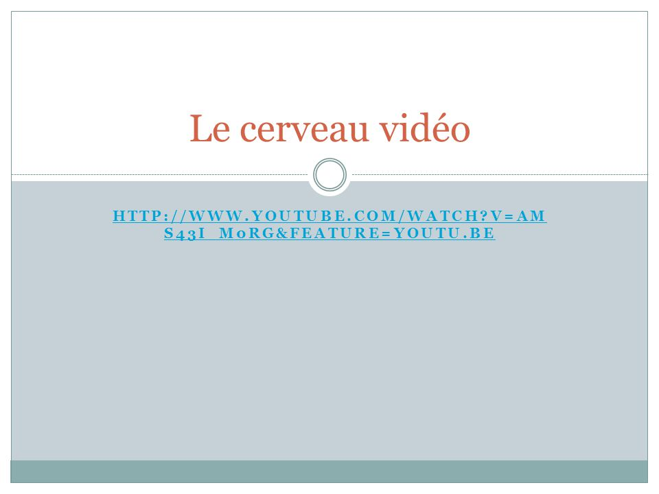 HTTP://WWW.YOUTUBE.COM/WATCH?V=AM S43I_M0RG&FEATURE=YOUTU.BE Le cerveau vidéo