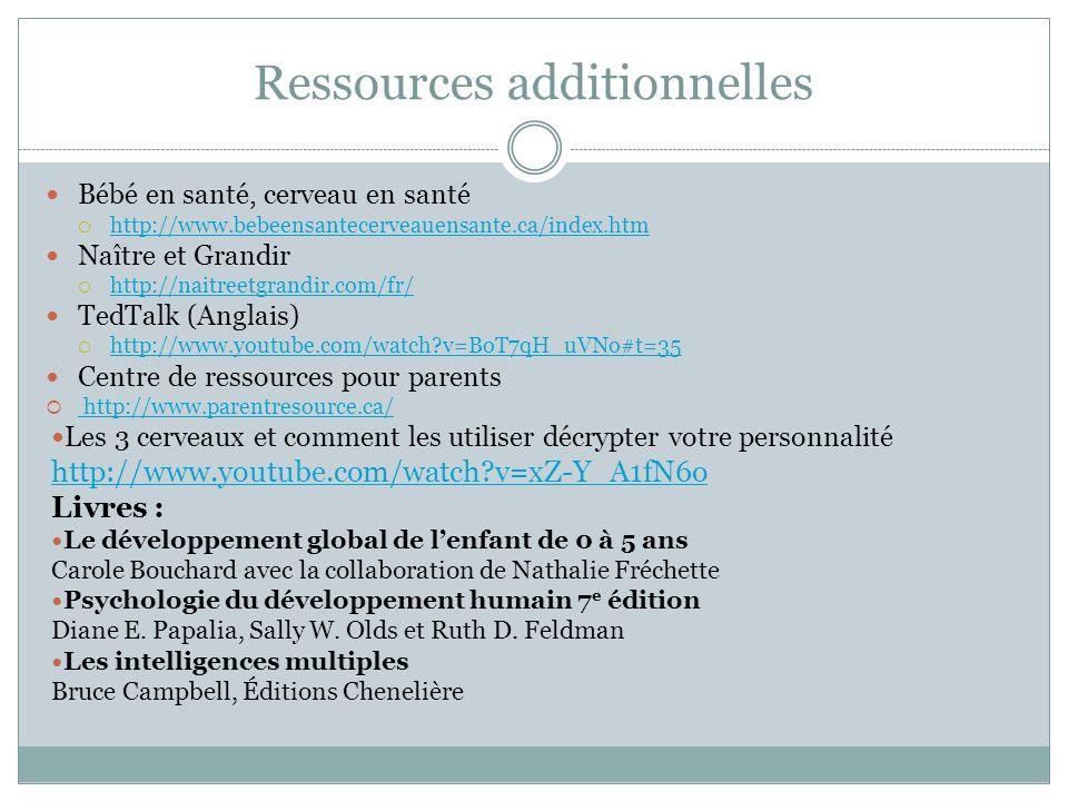 Ressources additionnelles Bébé en santé, cerveau en santé  http://www.bebeensantecerveauensante.ca/index.htm http://www.bebeensantecerveauensante.ca/index.htm Naître et Grandir  http://naitreetgrandir.com/fr/ http://naitreetgrandir.com/fr/ TedTalk (Anglais)  http://www.youtube.com/watch v=BoT7qH_uVNo#t=35 http://www.youtube.com/watch v=BoT7qH_uVNo#t=35 Centre de ressources pour parents  http://www.parentresource.ca/ http://www.parentresource.ca/ Les 3 cerveaux et comment les utiliser décrypter votre personnalité http://www.youtube.com/watch v=xZ-Y_A1fN6o Livres : Le développement global de l'enfant de 0 à 5 ans Carole Bouchard avec la collaboration de Nathalie Fréchette Psychologie du développement humain 7 e édition Diane E.