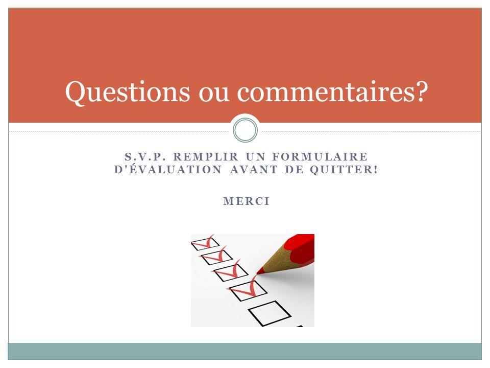 S.V.P. REMPLIR UN FORMULAIRE D ÉVALUATION AVANT DE QUITTER! MERCI Questions ou commentaires