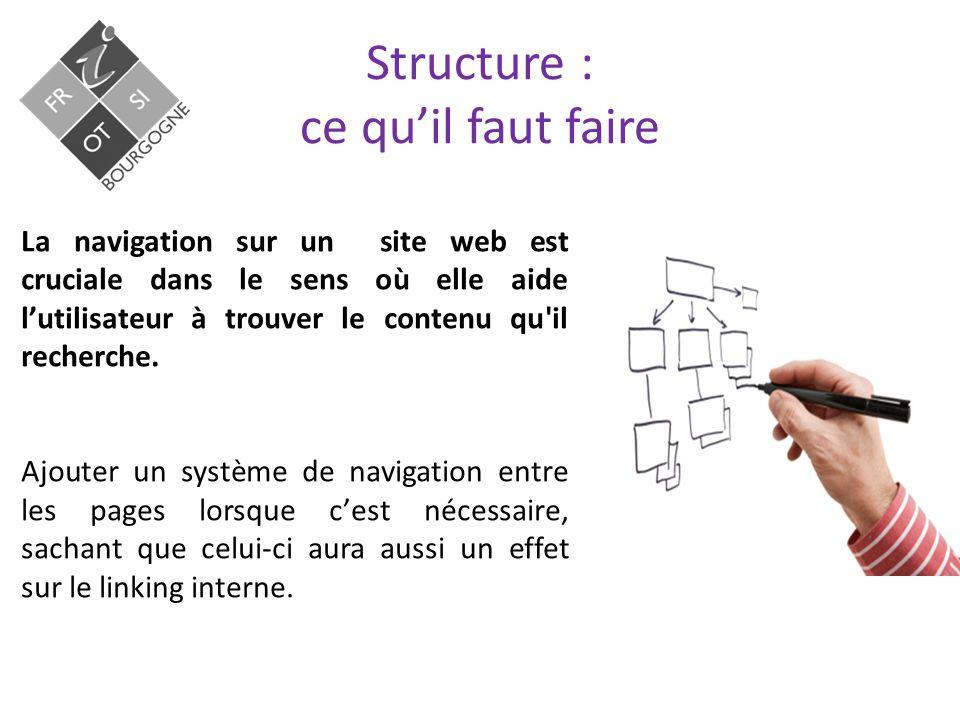 Structure : ce qu'il faut faire La navigation sur un site web est cruciale dans le sens où elle aide l'utilisateur à trouver le contenu qu il recherche.