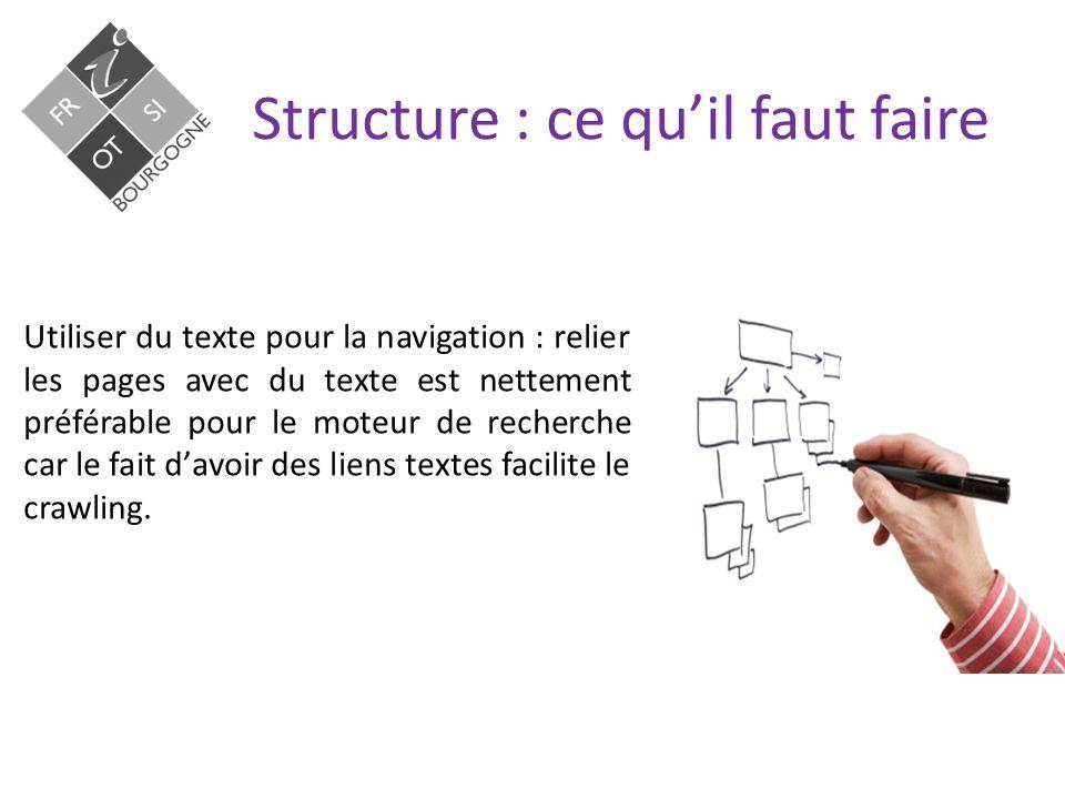Structure : ce qu'il faut faire Utiliser du texte pour la navigation : relier les pages avec du texte est nettement préférable pour le moteur de recherche car le fait d'avoir des liens textes facilite le crawling.