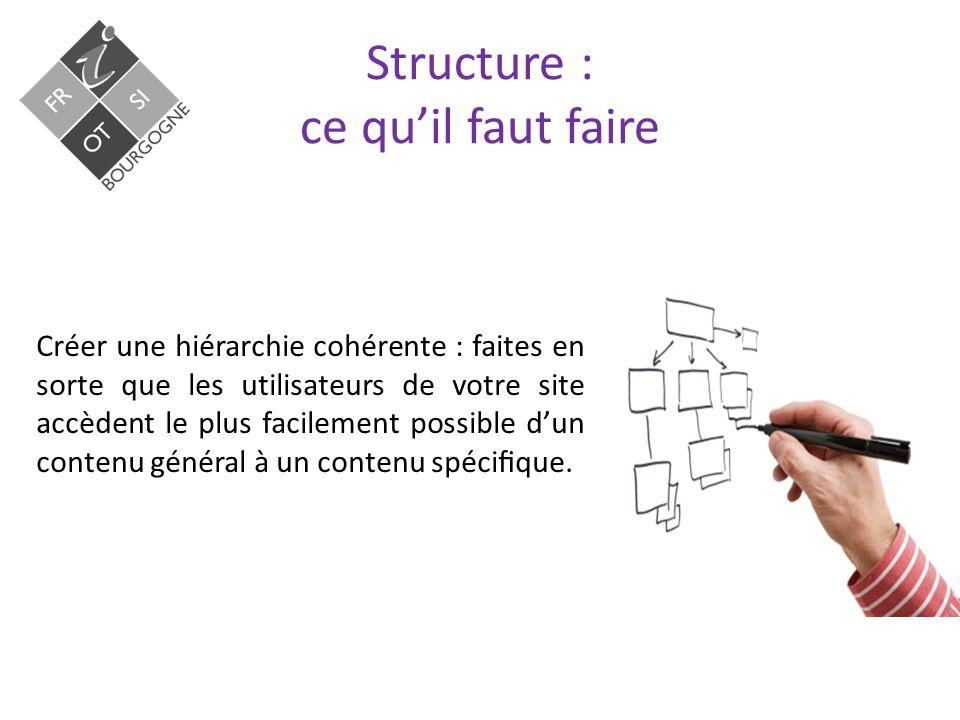 Structure : ce qu'il faut faire Créer une hiérarchie cohérente : faites en sorte que les utilisateurs de votre site accèdent le plus facilement possible d'un contenu général à un contenu spécifique.