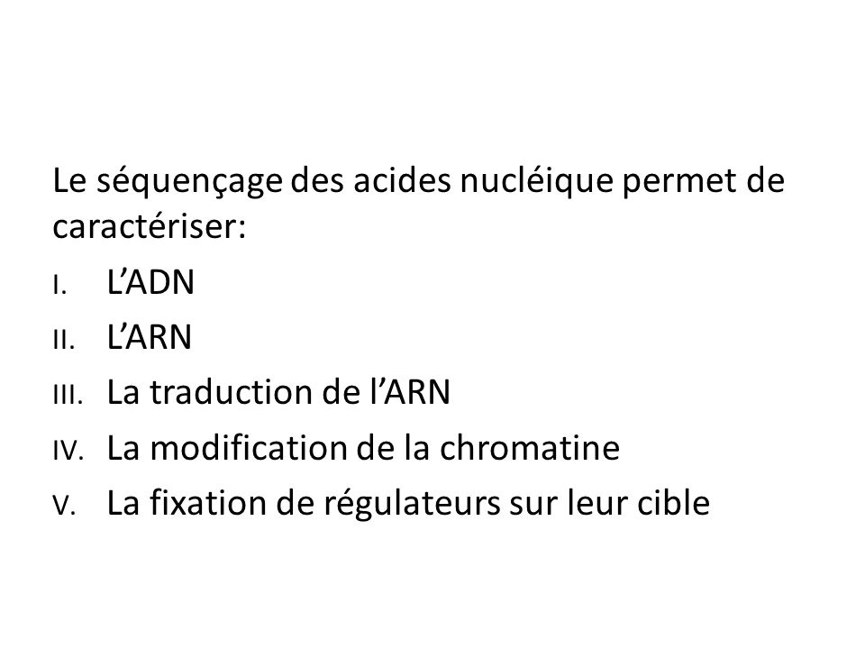 Le séquençage des acides nucléique permet de caractériser: I. L'ADN II. L'ARN III. La traduction de l'ARN IV. La modification de la chromatine V. La f