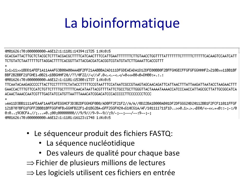La bioinformatique Le séquenceur produit des fichiers FASTQ: La séquence nucléotidique Des valeurs de qualité pour chaque base  Fichier de plusieurs