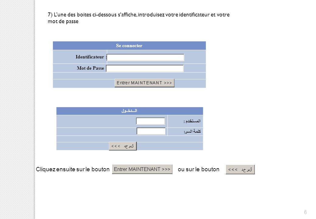 6 7) L'une des boites ci-dessous s'affiche, introduisez votre identificateur et votre mot de passe Se connecter Identificateur : Mot de Passe : الـــد