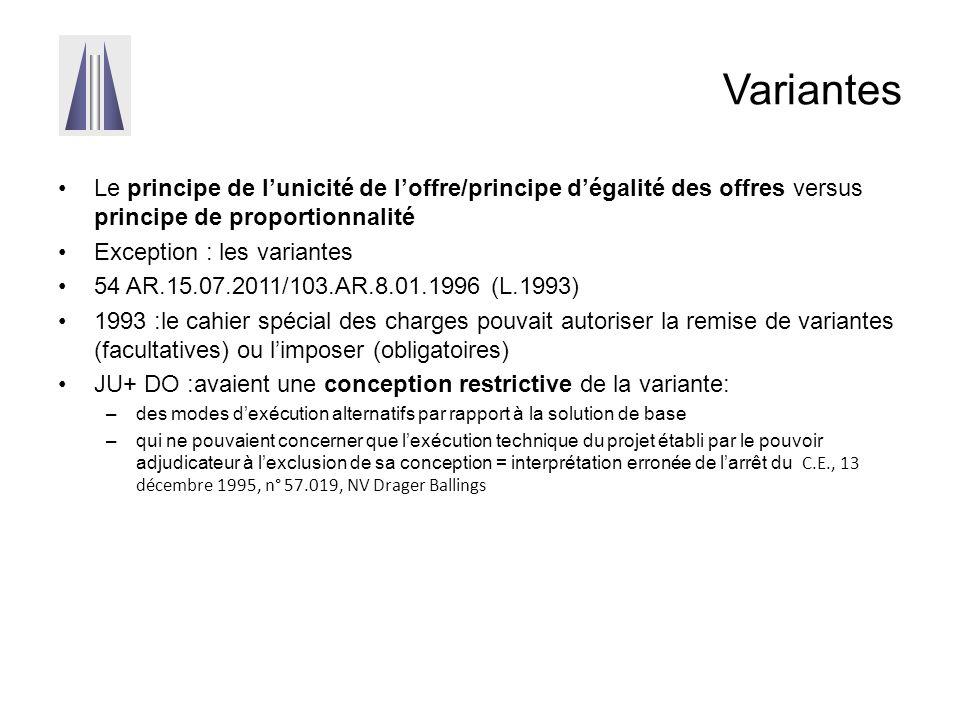 Variantes Le principe de l'unicité de l'offre/principe d'égalité des offres versus principe de proportionnalité Exception : les variantes 54 AR.15.07.2011/103.AR.8.01.1996 (L.1993) 1993 :le cahier spécial des charges pouvait autoriser la remise de variantes (facultatives) ou l'imposer (obligatoires) JU+ DO :avaient une conception restrictive de la variante: –des modes d'exécution alternatifs par rapport à la solution de base –qui ne pouvaient concerner que l'exécution technique du projet établi par le pouvoir adjudicateur à l'exclusion de sa conception = interprétation erronée de l'arrêt du C.E., 13 décembre 1995, n° 57.019, NV Drager Ballings La remise de variante était autorisée tant en adjudication (à l'exclusion des variantes libres) qu'en appel d'offres, et pouvait être autorisée ou imposée en procédure négociée