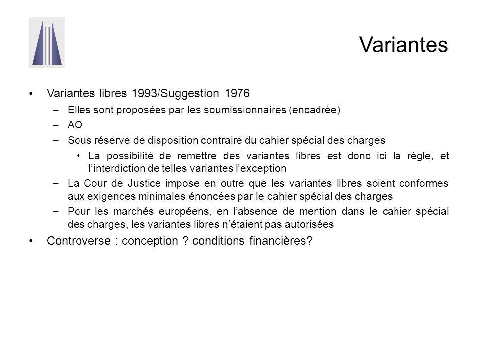 Variantes Variantes libres 1993/Suggestion 1976 –Elles sont proposées par les soumissionnaires (encadrée) –AO –Sous réserve de disposition contraire du cahier spécial des charges La possibilité de remettre des variantes libres est donc ici la règle, et l'interdiction de telles variantes l'exception –La Cour de Justice impose en outre que les variantes libres soient conformes aux exigences minimales énoncées par le cahier spécial des charges –Pour les marchés européens, en l'absence de mention dans le cahier spécial des charges, les variantes libres n'étaient pas autorisées Controverse : conception .