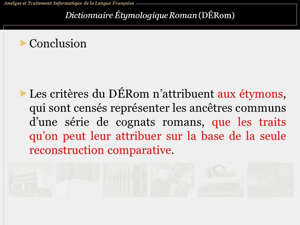 Analyse et Traitement Informatique de la Langue Française Dictionnaire Étymologique Roman (DÉRom)  Conclusion  Les critères du DÉRom n'attribuent au