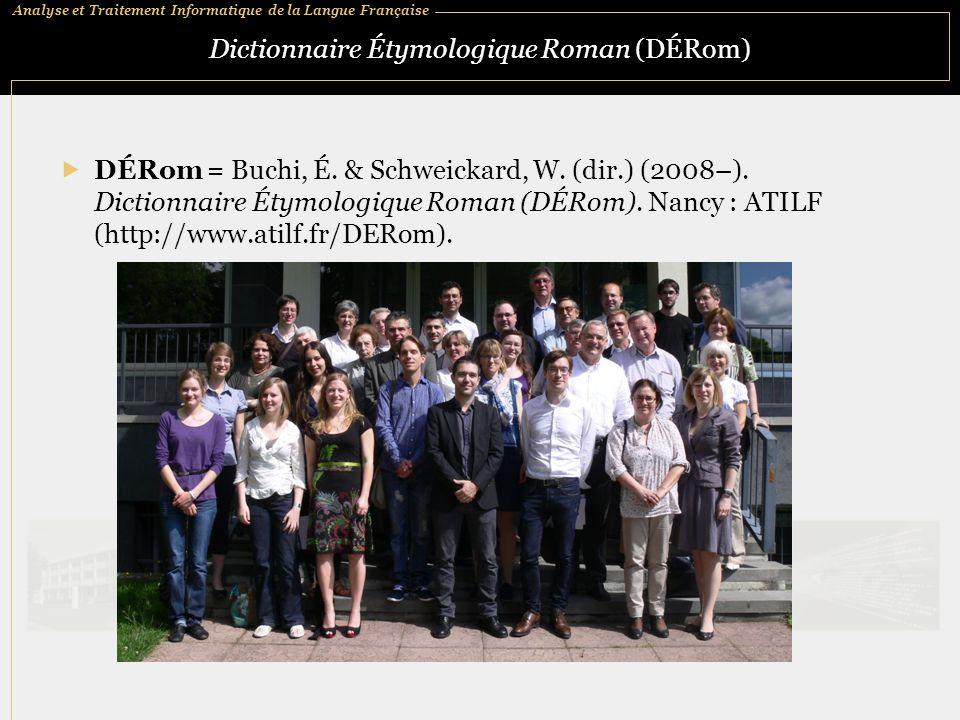 Analyse et Traitement Informatique de la Langue Française Dictionnaire Étymologique Roman (DÉRom)  DÉRom = Buchi, É. & Schweickard, W. (dir.) (2008–)