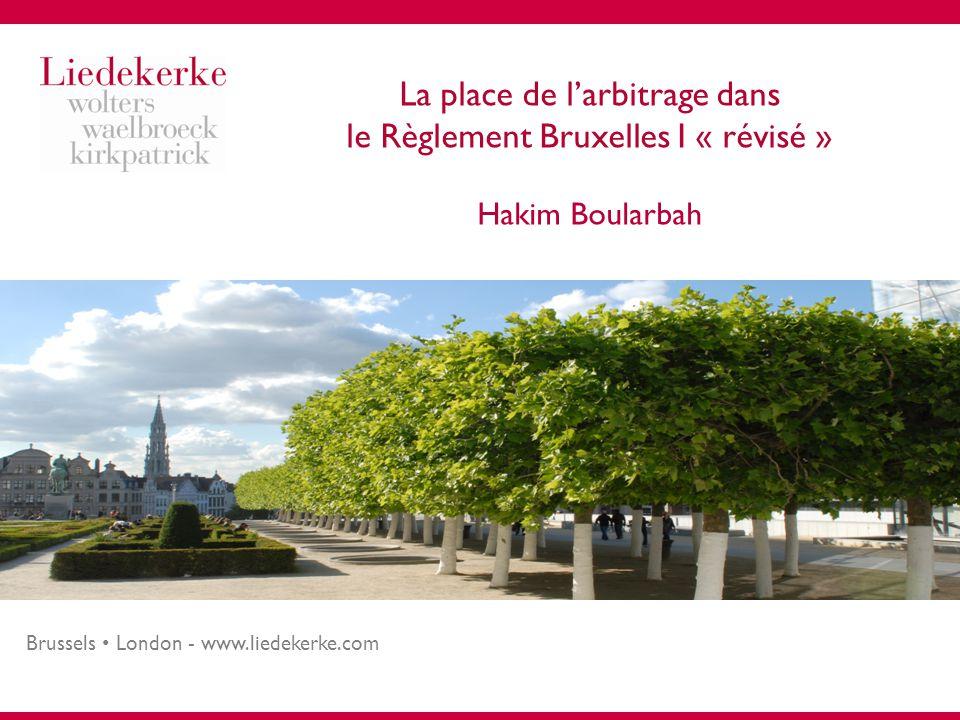 Brussels London - www.liedekerke.com La place de l'arbitrage dans le Règlement Bruxelles I « révisé » Hakim Boularbah