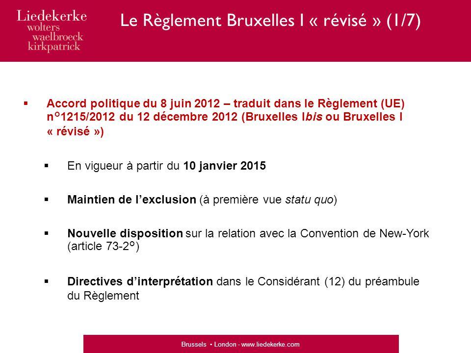 Brussels London - www.liedekerke.com  Accord politique du 8 juin 2012 – traduit dans le Règlement (UE) n°1215/2012 du 12 décembre 2012 (Bruxelles Ibis ou Bruxelles I « révisé »)  En vigueur à partir du 10 janvier 2015  Maintien de l'exclusion (à première vue statu quo)  Nouvelle disposition sur la relation avec la Convention de New-York (article 73-2°)  Directives d'interprétation dans le Considérant (12) du préambule du Règlement Le Règlement Bruxelles I « révisé » (1/7)