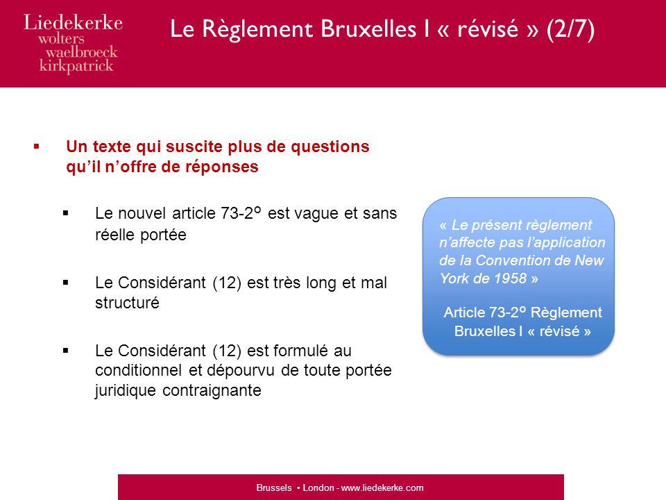 Brussels London - www.liedekerke.com  Un texte qui suscite plus de questions qu'il n'offre de réponses  Le nouvel article 73-2° est vague et sans réelle portée  Le Considérant (12) est très long et mal structuré  Le Considérant (12) est formulé au conditionnel et dépourvu de toute portée juridique contraignante « Le présent règlement n'affecte pas l'application de la Convention de New York de 1958 » Article 73-2° Règlement Bruxelles I « révisé » Le Règlement Bruxelles I « révisé » (2/7)