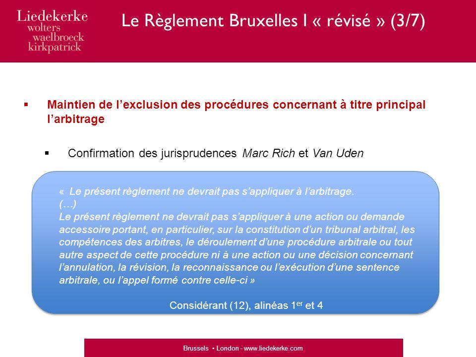 Brussels London - www.liedekerke.com  Maintien de l'exclusion des procédures concernant à titre principal l'arbitrage  Confirmation des jurisprudences Marc Rich et Van Uden « Le présent règlement ne devrait pas s'appliquer à l'arbitrage.