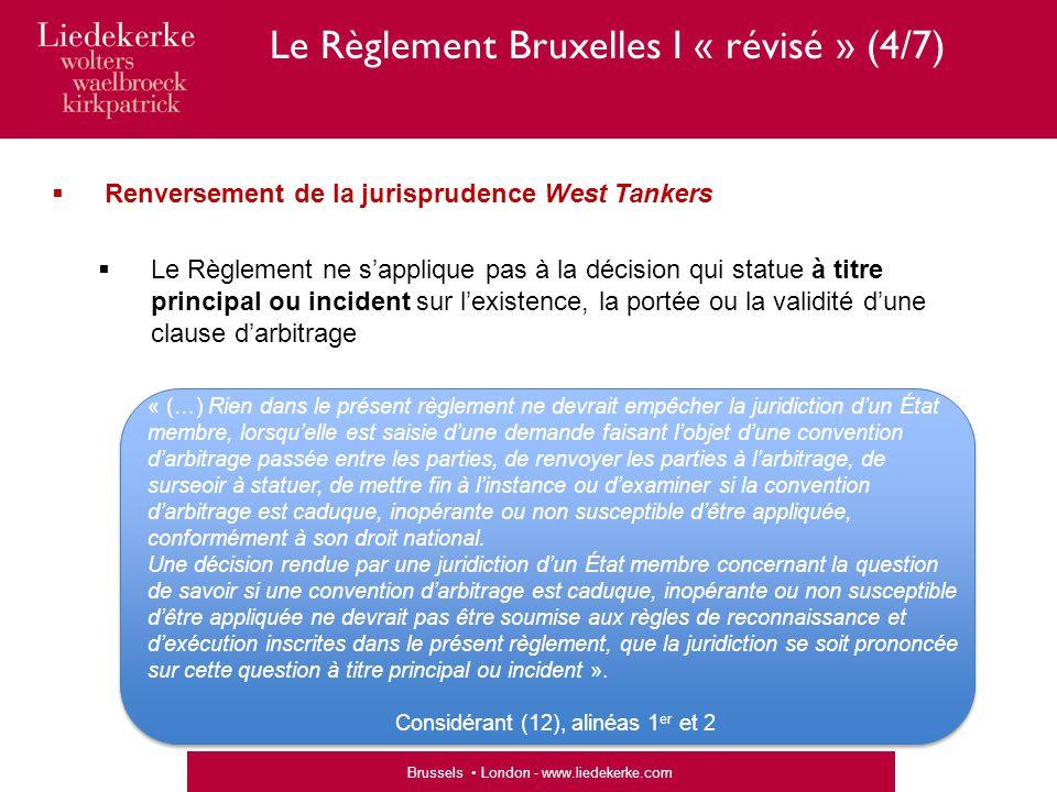 Brussels London - www.liedekerke.com  Renversement de la jurisprudence West Tankers  Le Règlement ne s'applique pas à la décision qui statue à titre principal ou incident sur l'existence, la portée ou la validité d'une clause d'arbitrage « (…) Rien dans le présent règlement ne devrait empêcher la juridiction d'un État membre, lorsqu'elle est saisie d'une demande faisant l'objet d'une convention d'arbitrage passée entre les parties, de renvoyer les parties à l'arbitrage, de surseoir à statuer, de mettre fin à l'instance ou d'examiner si la convention d'arbitrage est caduque, inopérante ou non susceptible d'être appliquée, conformément à son droit national.