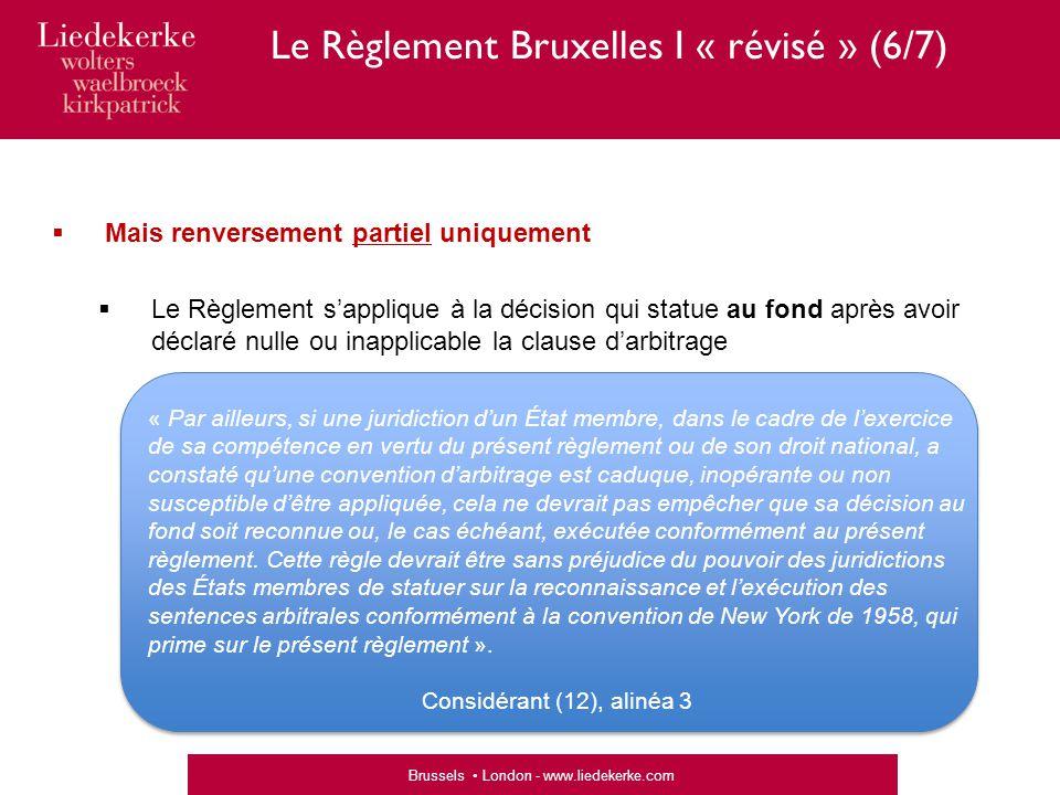 Brussels London - www.liedekerke.com  Mais renversement partiel uniquement  Le Règlement s'applique à la décision qui statue au fond après avoir déclaré nulle ou inapplicable la clause d'arbitrage « Par ailleurs, si une juridiction d'un État membre, dans le cadre de l'exercice de sa compétence en vertu du présent règlement ou de son droit national, a constaté qu'une convention d'arbitrage est caduque, inopérante ou non susceptible d'être appliquée, cela ne devrait pas empêcher que sa décision au fond soit reconnue ou, le cas échéant, exécutée conformément au présent règlement.