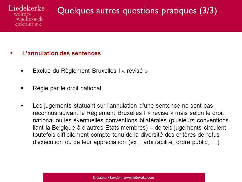 Brussels London - www.liedekerke.com Quelques autres questions pratiques (3/3)  L'annulation des sentences  Exclue du Règlement Bruxelles I « révisé »  Régie par le droit national  Les jugements statuant sur l'annulation d'une sentence ne sont pas reconnus suivant le Règlement Bruxelles I « révisé » mais selon le droit national ou les éventuelles conventions bilatérales (plusieurs conventions liant la Belgique à d'autres Etats membres) – de tels jugements circulent toutefois difficilement compte tenu de la diversité des critères de refus d'exécution ou de leur appréciation (ex.