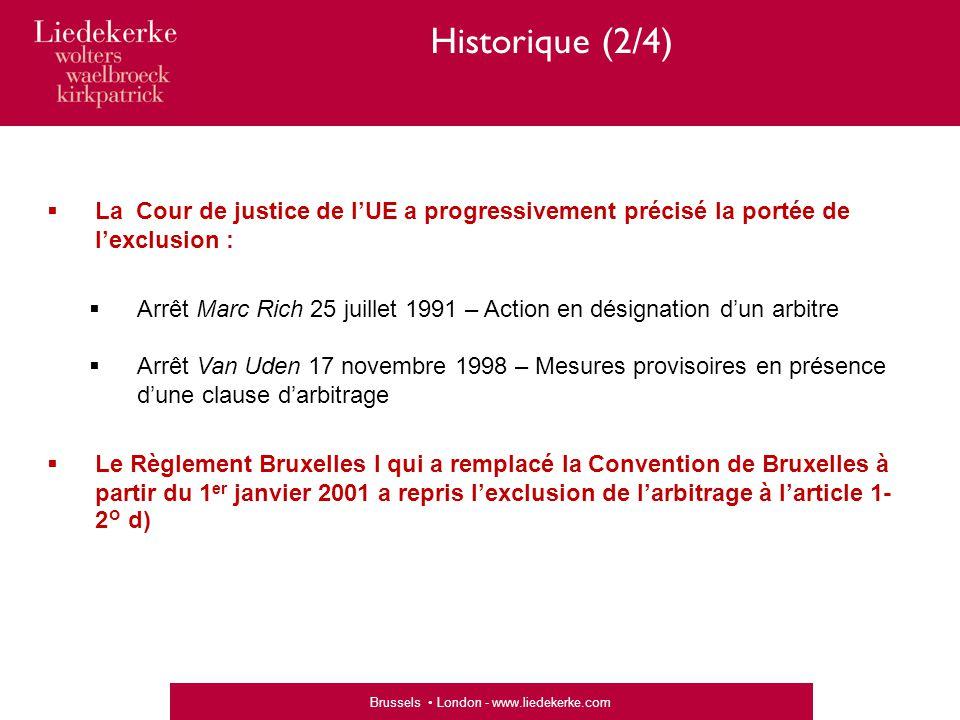 Brussels London - www.liedekerke.com Historique (2/4)  La Cour de justice de l'UE a progressivement précisé la portée de l'exclusion :  Arrêt Marc Rich 25 juillet 1991 – Action en désignation d'un arbitre  Arrêt Van Uden 17 novembre 1998 – Mesures provisoires en présence d'une clause d'arbitrage  Le Règlement Bruxelles I qui a remplacé la Convention de Bruxelles à partir du 1 er janvier 2001 a repris l'exclusion de l'arbitrage à l'article 1- 2° d)