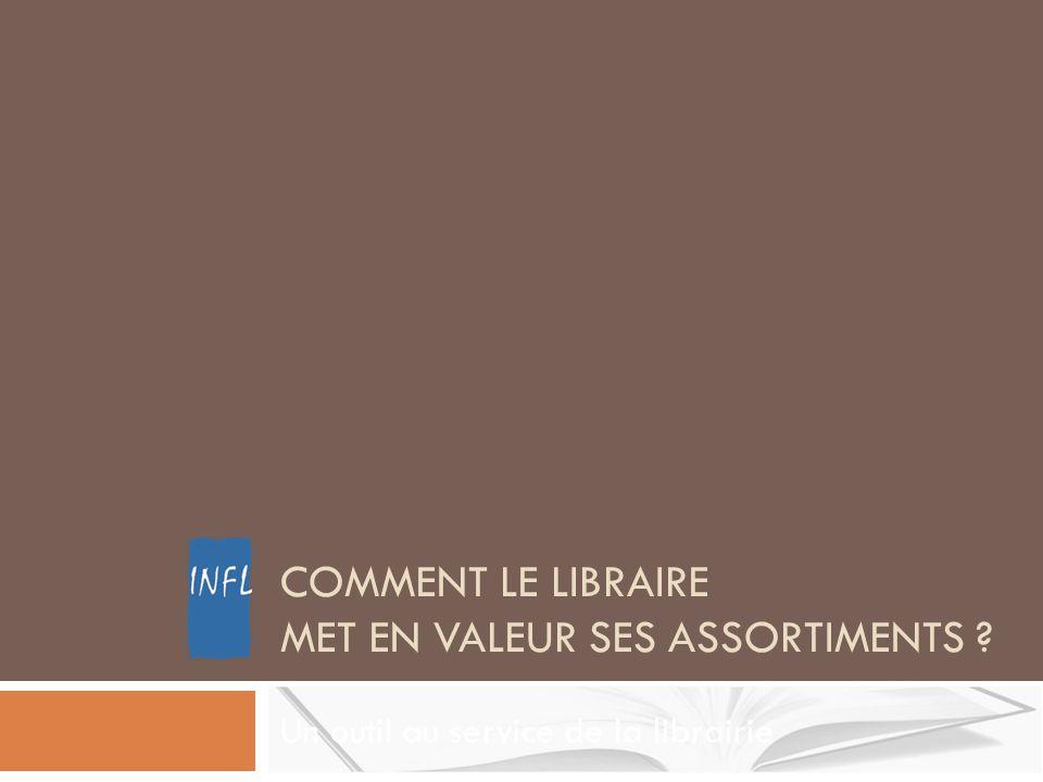 COMMENT LE LIBRAIRE MET EN VALEUR SES ASSORTIMENTS ? Un outil au service de la librairie