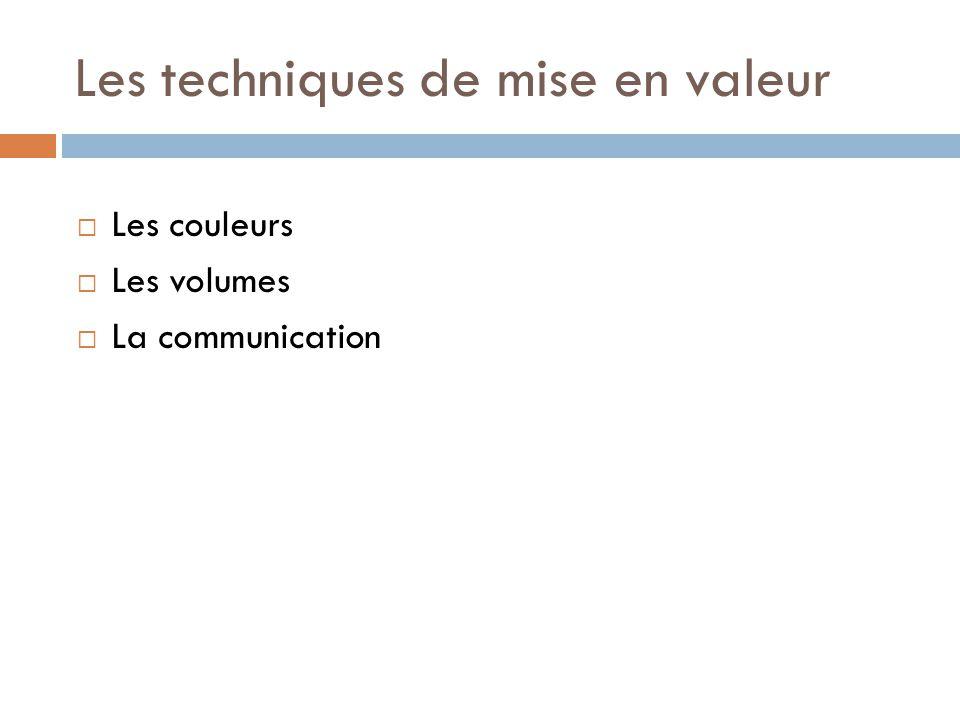 Les techniques de mise en valeur  Les couleurs  Les volumes  La communication