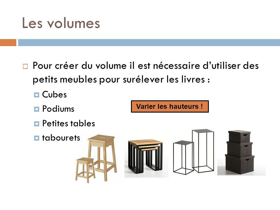 Les volumes  Pour créer du volume il est nécessaire d'utiliser des petits meubles pour surélever les livres :  Cubes  Podiums  Petites tables  tabourets Varier les hauteurs !