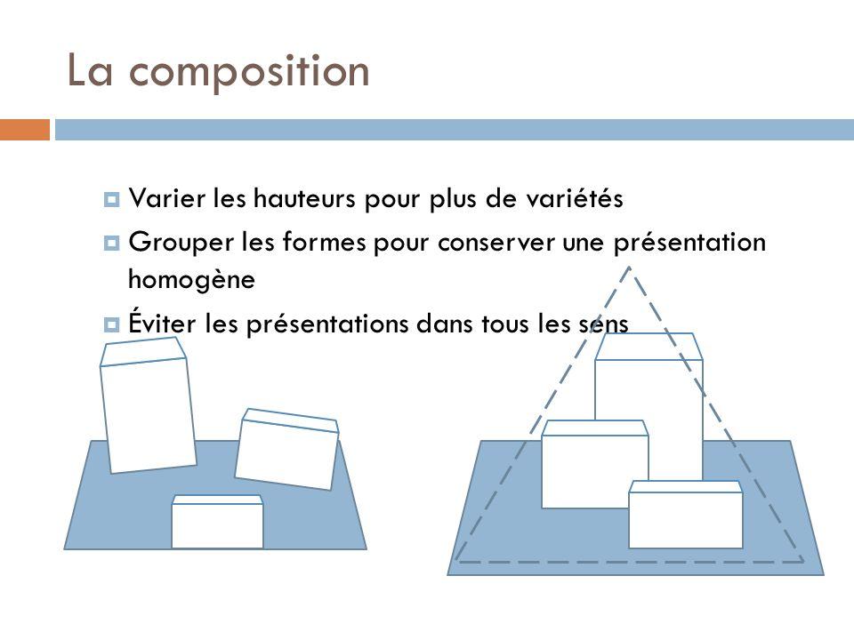 La composition  Varier les hauteurs pour plus de variétés  Grouper les formes pour conserver une présentation homogène  Éviter les présentations dans tous les sens