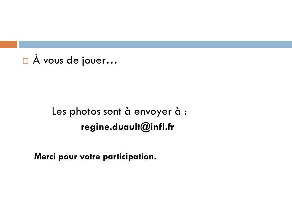  À vous de jouer… Les photos sont à envoyer à : regine.duault@infl.fr Merci pour votre participation.