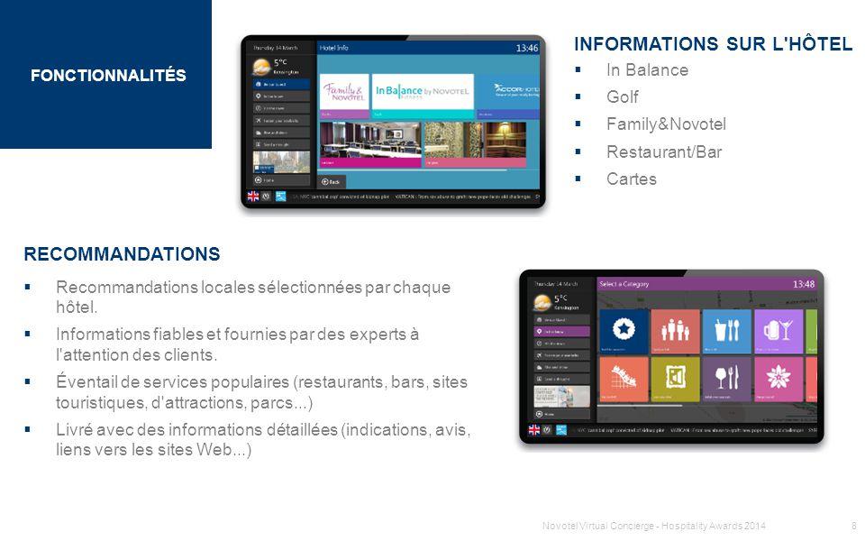 SECTION 1 TITRE FONCTIONNALITÉS INFORMATIONS SUR LES VOLS  Informations sur les vols en temps réel (arrivées et départs) pour l aéroport le plus proche de l hôtel par défaut  Fonctionne pour les aéroports commerciaux du monde entier  Interface interactive pour un accès rapide aux informations  Code de couleurs afin d identifier facilement les retards CARTES ET INDICATIONS  Cartes intéractives de la région et du monde  Indications en plusieurs langues sur l écran, e-mail et SMS  Cartes des transports en commun Novotel Virtual Concierge - Hospitality Awards 20149