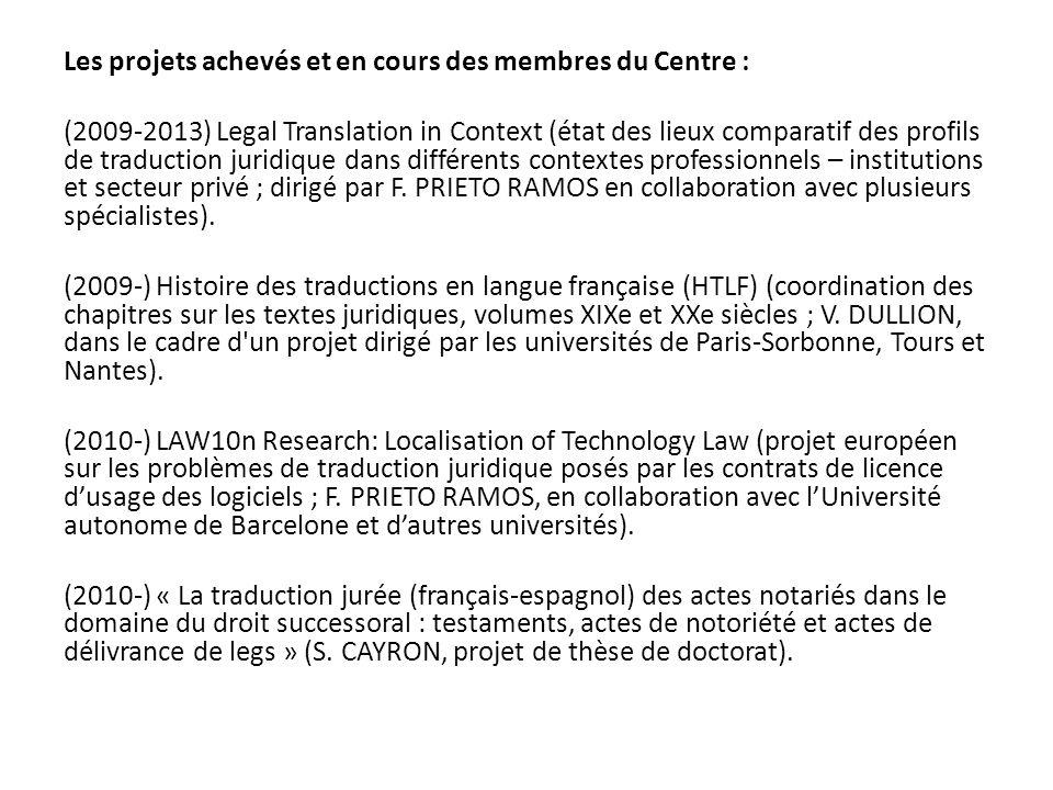 Les projets achevés et en cours des membres du Centre : (2009-2013) Legal Translation in Context (état des lieux comparatif des profils de traduction juridique dans différents contextes professionnels – institutions et secteur privé ; dirigé par F.