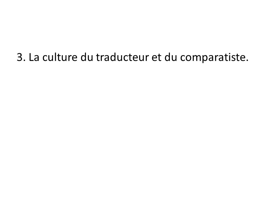 3. La culture du traducteur et du comparatiste.