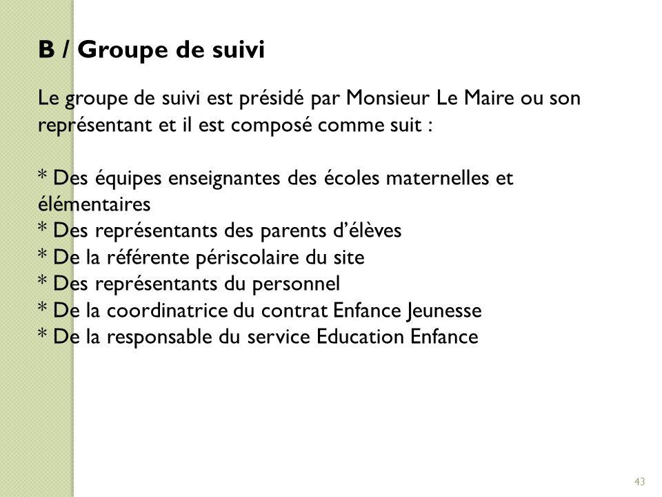 B / Groupe de suivi Le groupe de suivi est présidé par Monsieur Le Maire ou son représentant et il est composé comme suit : * Des équipes enseignantes