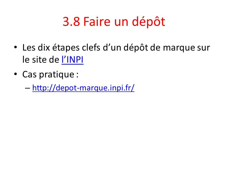 3.8 Faire un dépôt Les dix étapes clefs d'un dépôt de marque sur le site de l'INPIl'INPI Cas pratique : – http://depot-marque.inpi.fr/ http://depot-ma