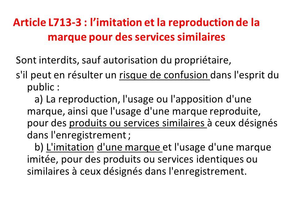 Article L713-3 : l'imitation et la reproduction de la marque pour des services similaires Sont interdits, sauf autorisation du propriétaire, s'il peut