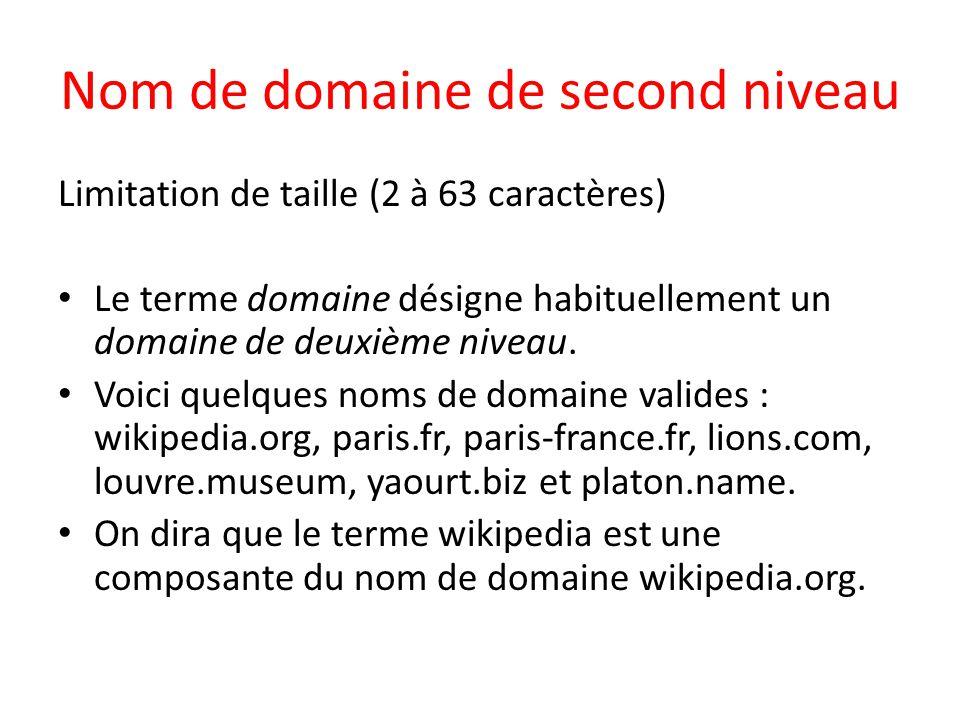 Nom de domaine de second niveau Limitation de taille (2 à 63 caractères) Le terme domaine désigne habituellement un domaine de deuxième niveau. Voici