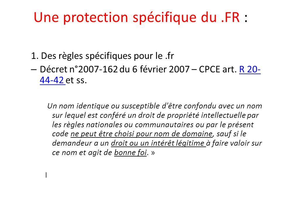 Une protection spécifique du.FR : 1. Des règles spécifiques pour le.fr – Décret n°2007-162 du 6 février 2007 – CPCE art. R 20- 44-42 et ss.R 20- 44-42