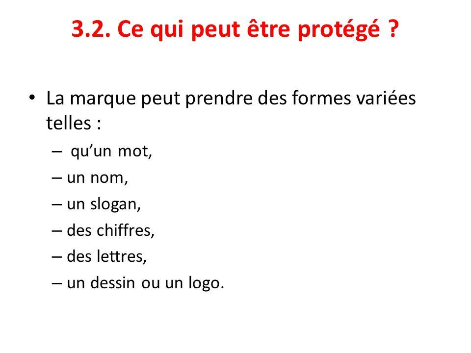 3.2. Ce qui peut être protégé ? La marque peut prendre des formes variées telles : – qu'un mot, – un nom, – un slogan, – des chiffres, – des lettres,