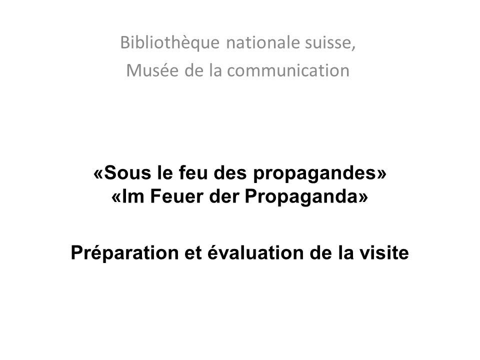 «Sous le feu des propagandes» «Im Feuer der Propaganda» Préparation et évaluation de la visite Bibliothèque nationale suisse, Musée de la communication