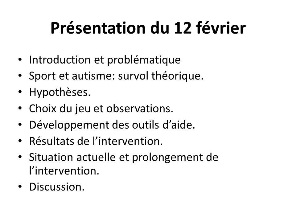 Présentation du 12 février Introduction et problématique Sport et autisme: survol théorique. Hypothèses. Choix du jeu et observations. Développement d