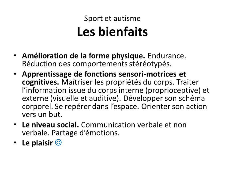 Sport et autisme Les bienfaits Amélioration de la forme physique. Endurance. Réduction des comportements stéréotypés. Apprentissage de fonctions senso