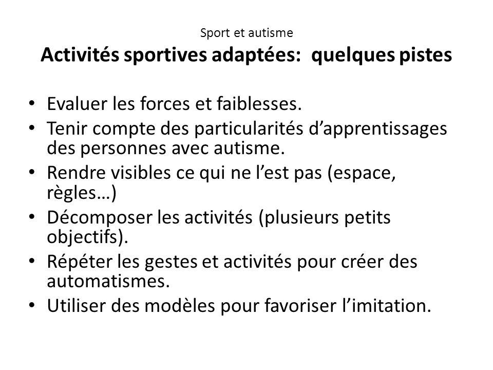 Sport et autisme Activités sportives adaptées: quelques pistes Evaluer les forces et faiblesses. Tenir compte des particularités d'apprentissages des
