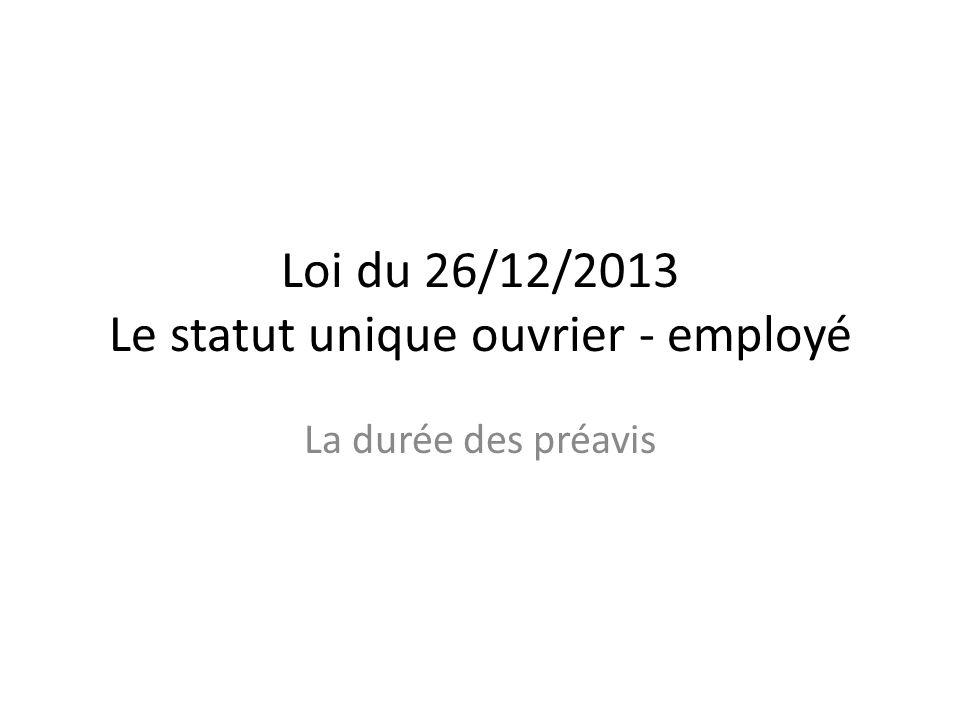 Loi du 26/12/2013 Le statut unique ouvrier - employé La durée des préavis