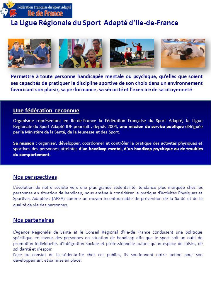 Une fédération reconnue Organisme représentant en Ile-de-France la Fédération Française du Sport Adapté, la Ligue Régionale du Sport Adapté IDF poursuit, depuis 2004, une mission de service publique déléguée par le Ministère de la Santé, de la Jeunesse et des Sport.