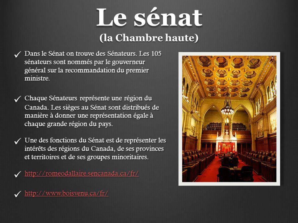 Le sénat (la Chambre haute) Dans le Sénat on trouve des Sénateurs. Les 105 sénateurs sont nommés par le gouverneur général sur la recommandation du pr