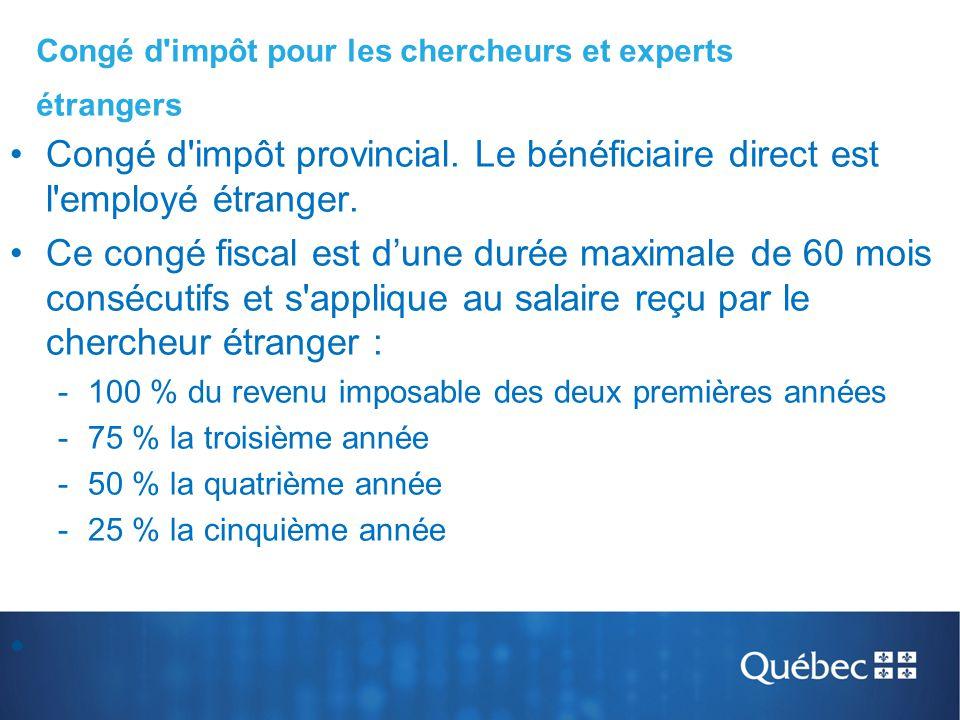 Congé d'impôt provincial. Le bénéficiaire direct est l'employé étranger. Ce congé fiscal est d'une durée maximale de 60 mois consécutifs et s'applique