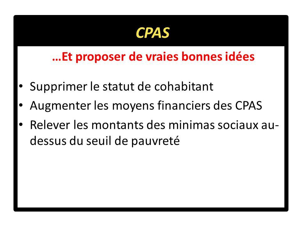 …Et proposer de vraies bonnes idées Supprimer le statut de cohabitant Augmenter les moyens financiers des CPAS Relever les montants des minimas sociaux au- dessus du seuil de pauvreté CPAS